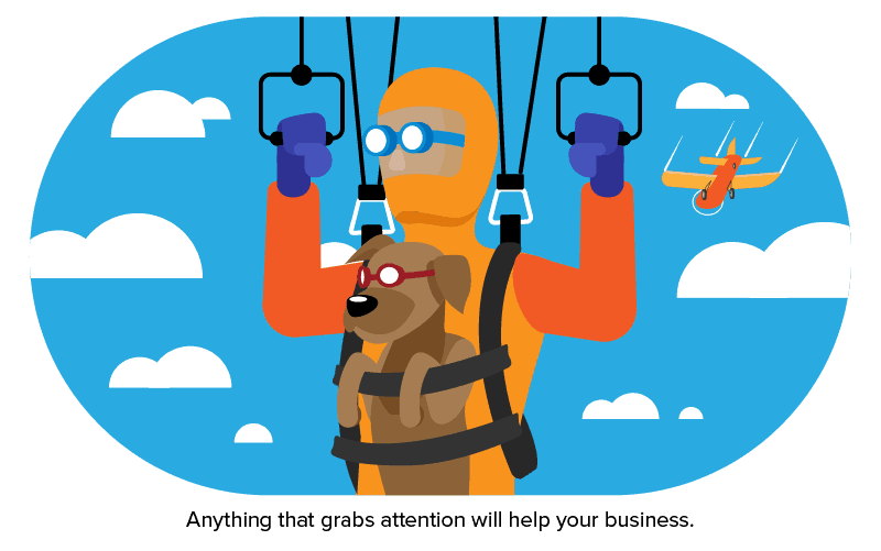 Anything that grabs attention will help your business